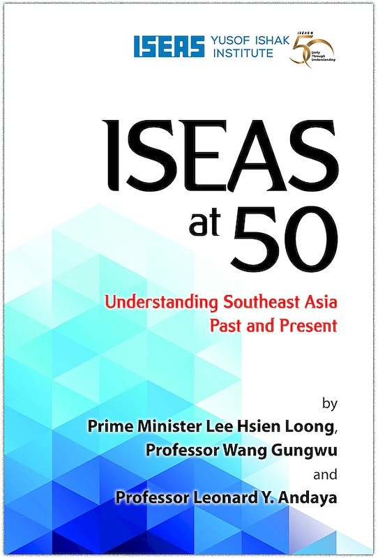 ISEAS at 50: Understanding Southeast Asia Past and Present
